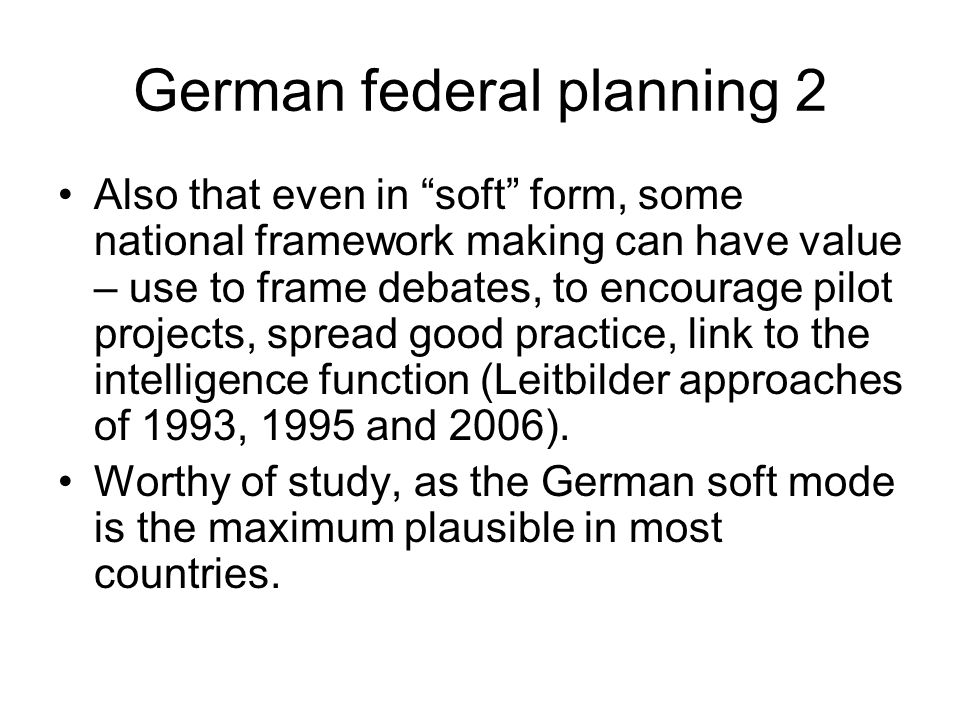 German federal planning 2 Also that even in soft form, some national framework making can have value – use to frame debates, to encourage pilot projects, spread good practice, link to the intelligence function (Leitbilder approaches of 1993, 1995 and 2006).
