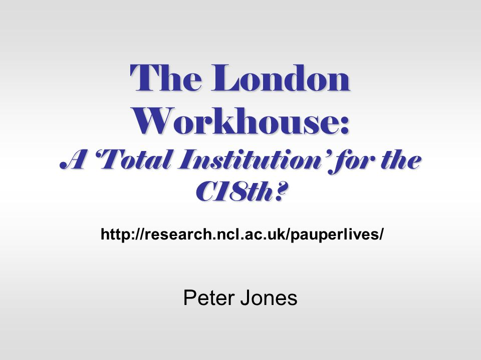 The London Workhouse: A Total Institution for the C18th? Peter Jones http://research.ncl.ac.uk/pauperlives/