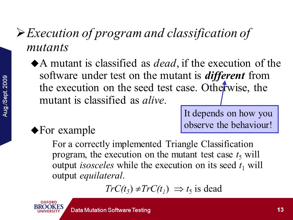Aug./Sept. 2009 13 Data Mutation Software Testing Execution of program and classification of mutants A mutant is classified as dead, if the execution