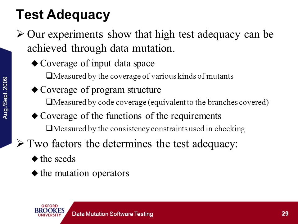Aug./Sept. 2009 29 Data Mutation Software Testing Test Adequacy Our experiments show that high test adequacy can be achieved through data mutation. Co