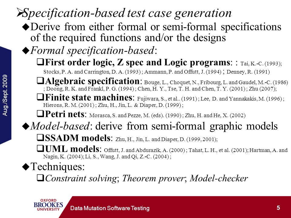 Aug./Sept. 2009 5 Data Mutation Software Testing Specification-based test case generation Derive from either formal or semi-formal specifications of t