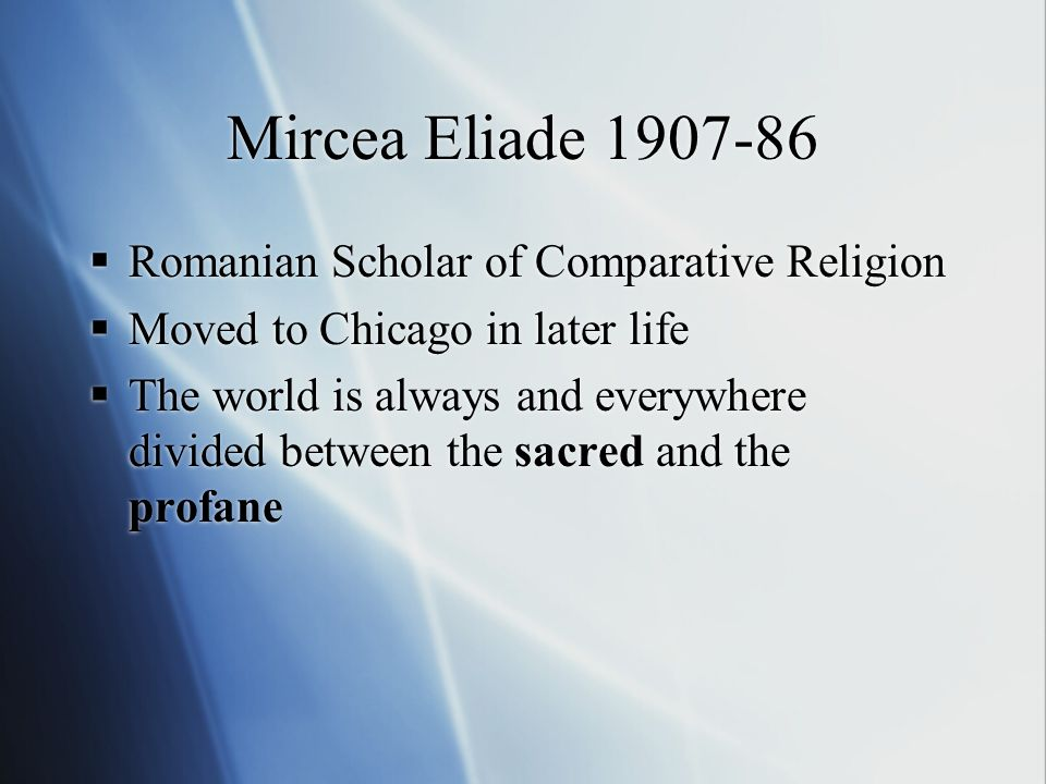 Mircea Eliade 1907-86 Romanian Scholar of Comparative Religion Moved to Chicago in later life The world is always and everywhere divided between the sacred and the profane Romanian Scholar of Comparative Religion Moved to Chicago in later life The world is always and everywhere divided between the sacred and the profane