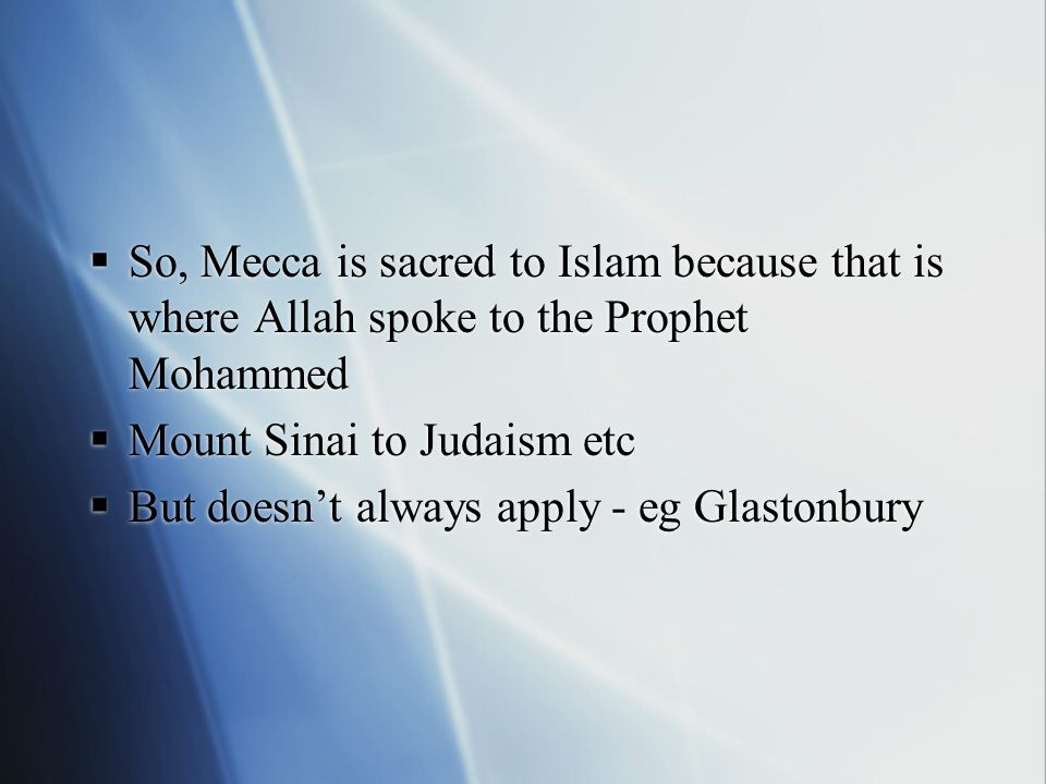 So, Mecca is sacred to Islam because that is where Allah spoke to the Prophet Mohammed Mount Sinai to Judaism etc But doesnt always apply - eg Glastonbury So, Mecca is sacred to Islam because that is where Allah spoke to the Prophet Mohammed Mount Sinai to Judaism etc But doesnt always apply - eg Glastonbury