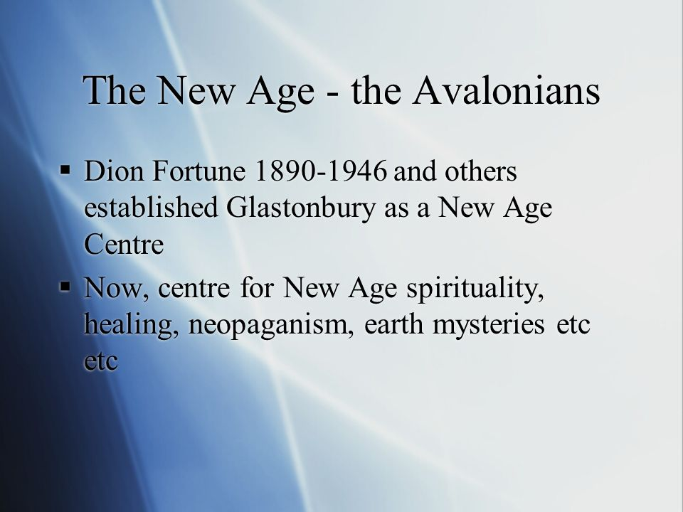The New Age - the Avalonians Dion Fortune 1890-1946 and others established Glastonbury as a New Age Centre Now, centre for New Age spirituality, healing, neopaganism, earth mysteries etc etc Dion Fortune 1890-1946 and others established Glastonbury as a New Age Centre Now, centre for New Age spirituality, healing, neopaganism, earth mysteries etc etc