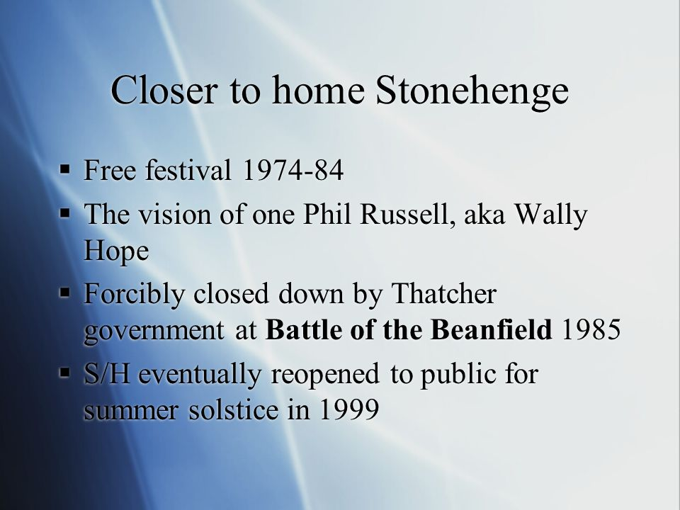 Closer to home Stonehenge Free festival 1974-84 The vision of one Phil Russell, aka Wally Hope Forcibly closed down by Thatcher government at Battle of the Beanfield 1985 S/H eventually reopened to public for summer solstice in 1999 Free festival 1974-84 The vision of one Phil Russell, aka Wally Hope Forcibly closed down by Thatcher government at Battle of the Beanfield 1985 S/H eventually reopened to public for summer solstice in 1999