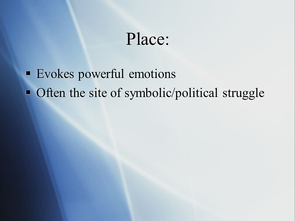 Place: Evokes powerful emotions Often the site of symbolic/political struggle Evokes powerful emotions Often the site of symbolic/political struggle