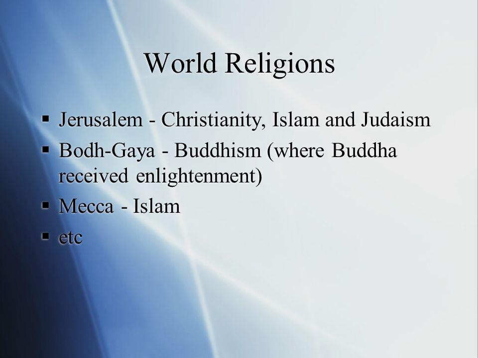 World Religions Jerusalem - Christianity, Islam and Judaism Bodh-Gaya - Buddhism (where Buddha received enlightenment) Mecca - Islam etc Jerusalem - C