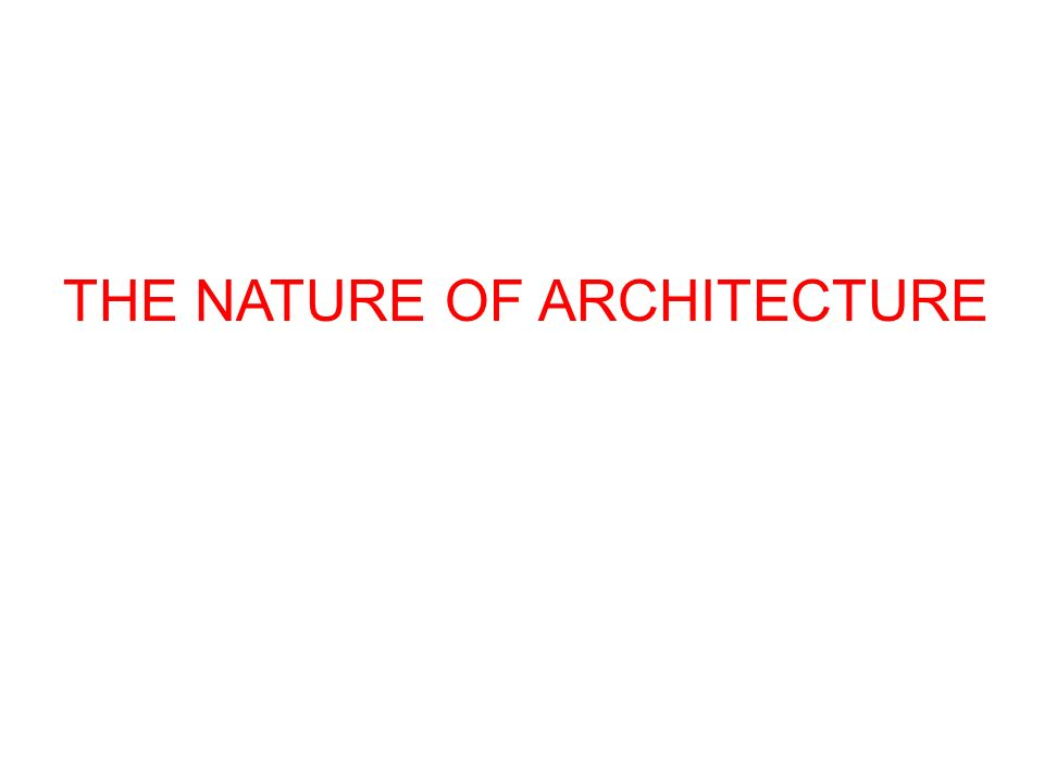 THE NATURE OF ARCHITECTURE