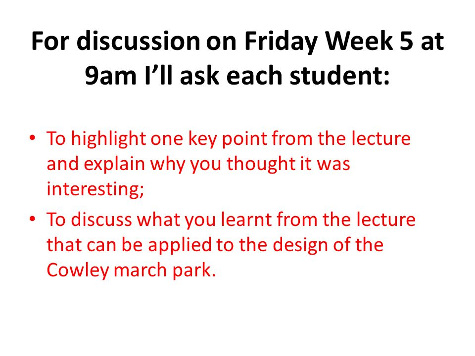 For discussion on Friday Week 5 at 9am Ill ask each student: To highlight one key point from the lecture and explain why you thought it was interesting; To discuss what you learnt from the lecture that can be applied to the design of the Cowley march park.