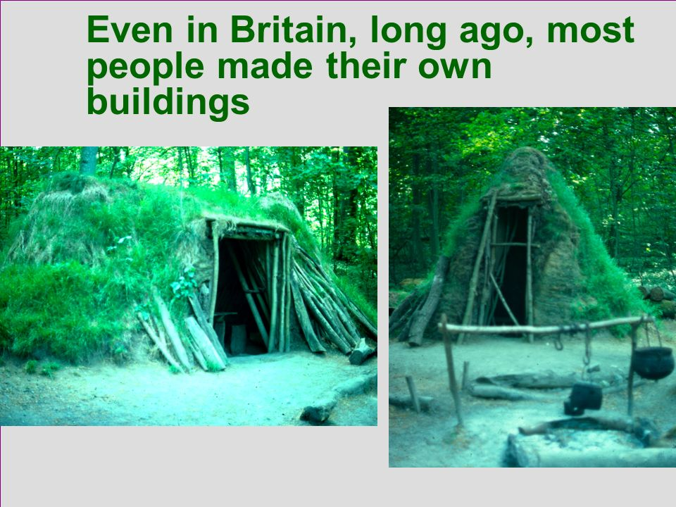 Even in Britain, long ago, most people made their own buildings