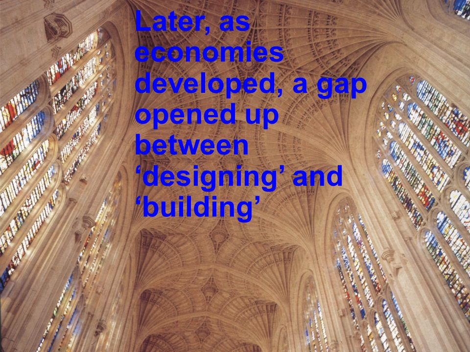 Later, as economies developed, a gap opened up between designing and building