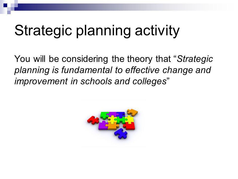 Strategic planning activity You will be considering the theory that Strategic planning is fundamental to effective change and improvement in schools a