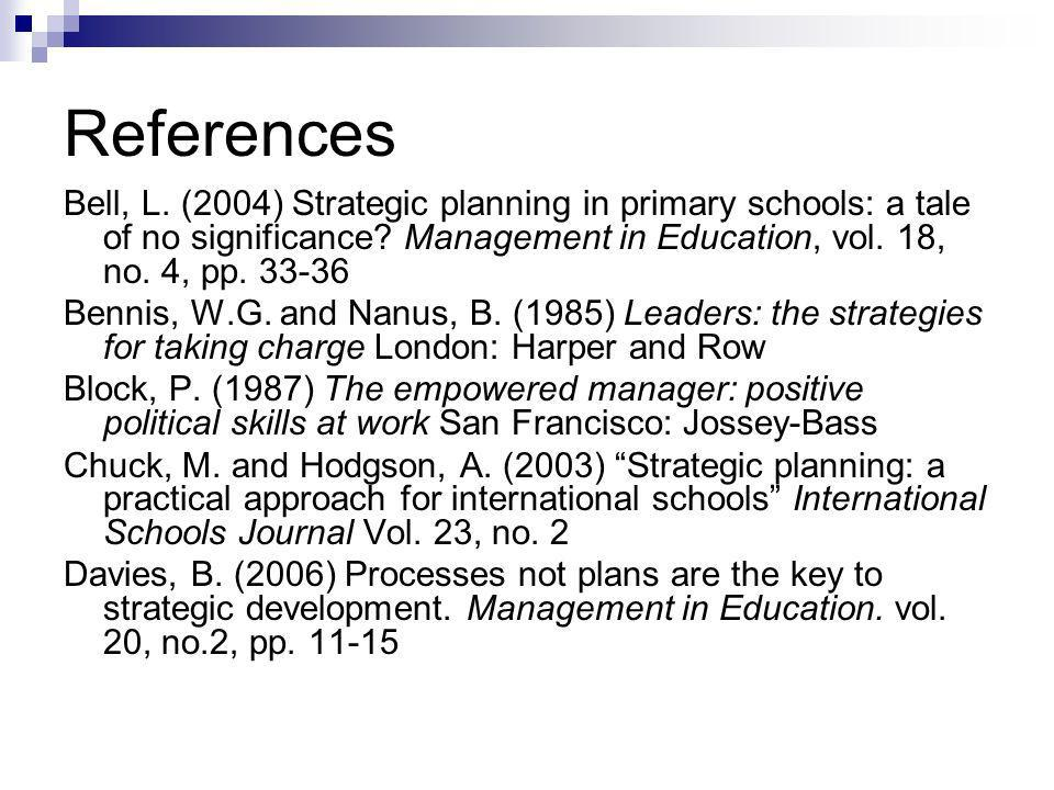 References Bell, L. (2004) Strategic planning in primary schools: a tale of no significance? Management in Education, vol. 18, no. 4, pp. 33-36 Bennis