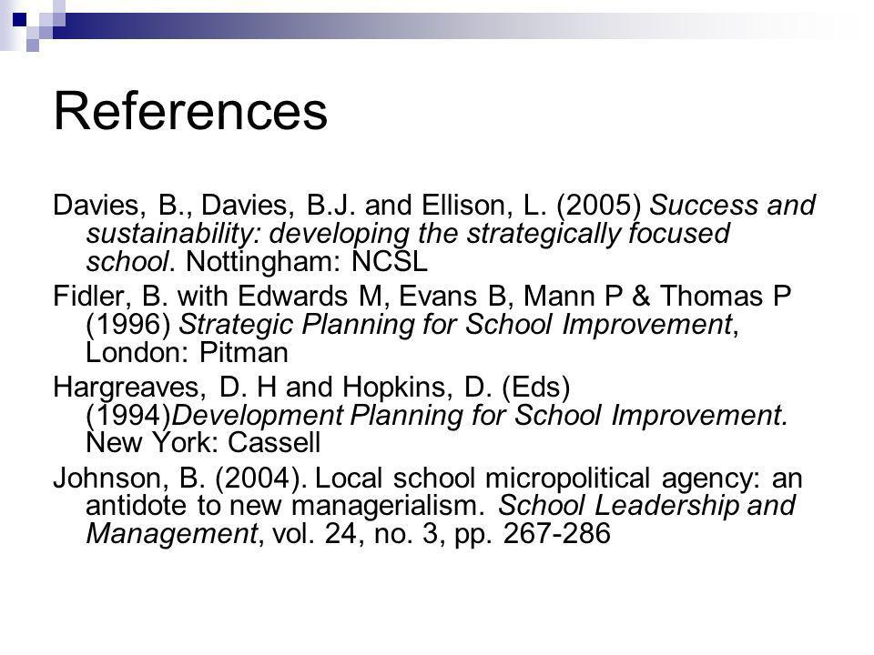 References Davies, B., Davies, B.J. and Ellison, L. (2005) Success and sustainability: developing the strategically focused school. Nottingham: NCSL F