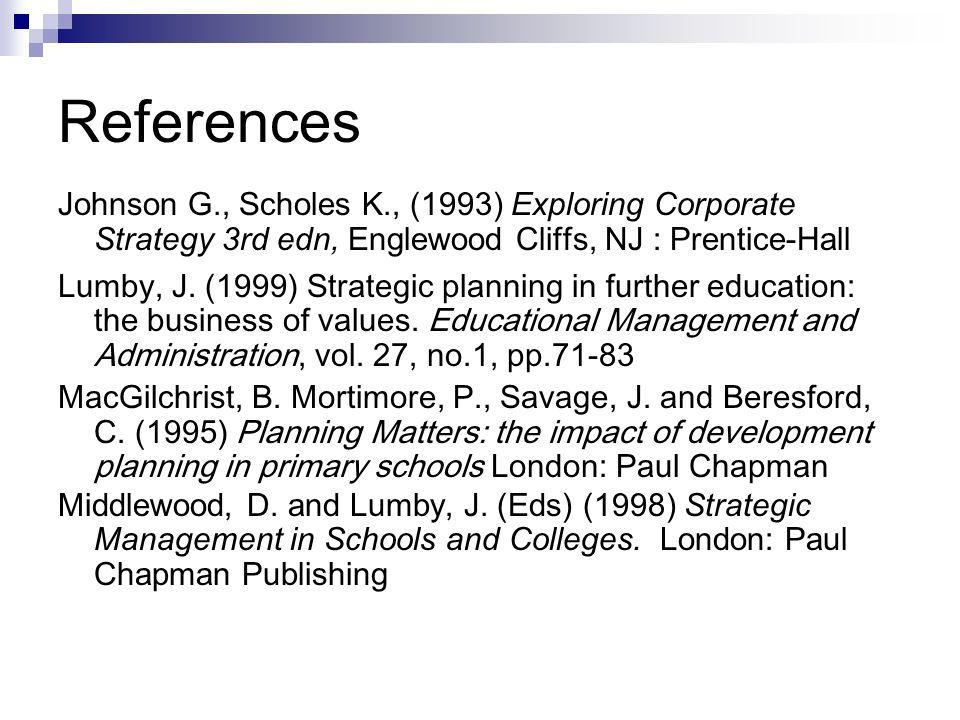 References Johnson G., Scholes K., (1993) Exploring Corporate Strategy 3rd edn, Englewood Cliffs, NJ : Prentice-Hall Lumby, J. (1999) Strategic planni