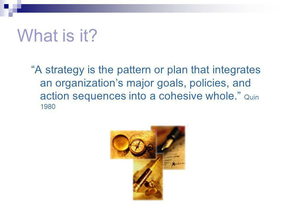 What is it? A strategy is the pattern or plan that integrates an organizations major goals, policies, and action sequences into a cohesive whole. Quin