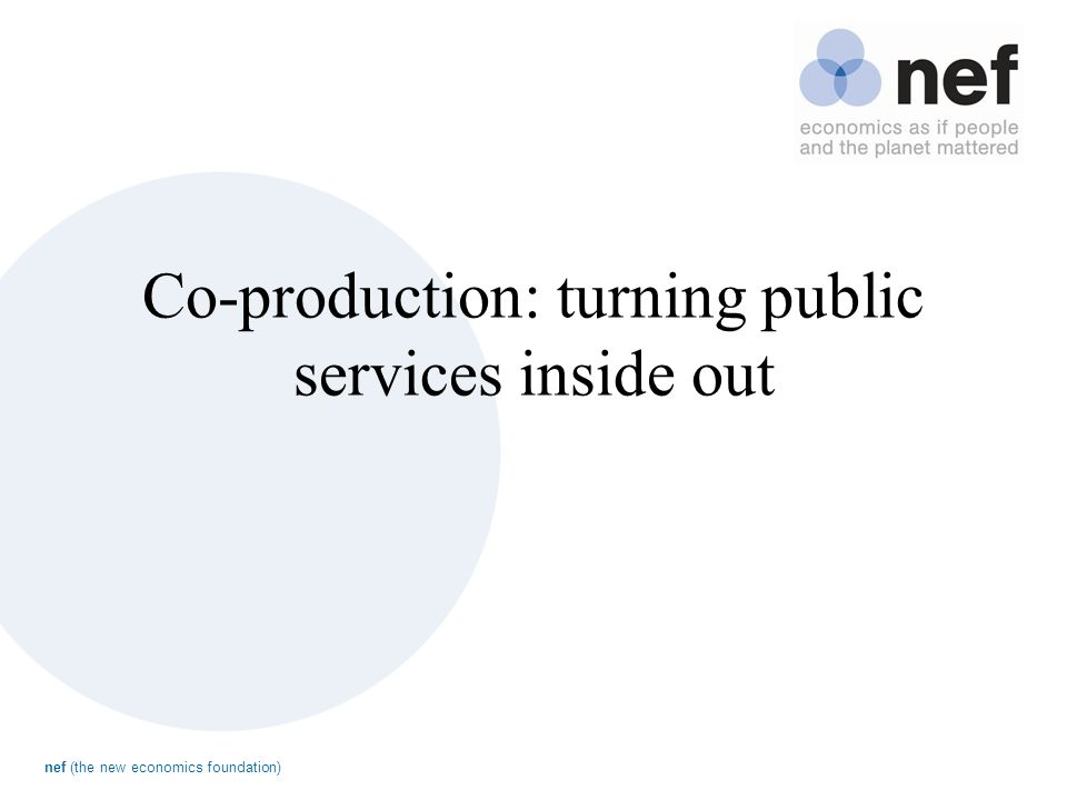 nef (the new economics foundation) Co-production: turning public services inside out