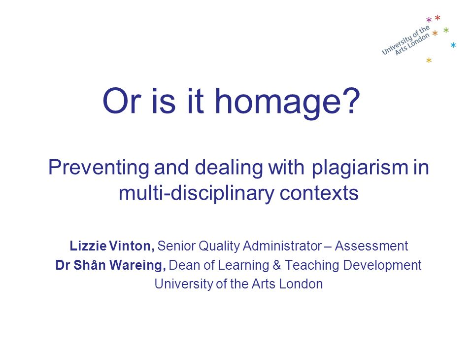 Or is it homage? Preventing and dealing with plagiarism in multi-disciplinary contexts Lizzie Vinton, Senior Quality Administrator – Assessment Dr Shâ