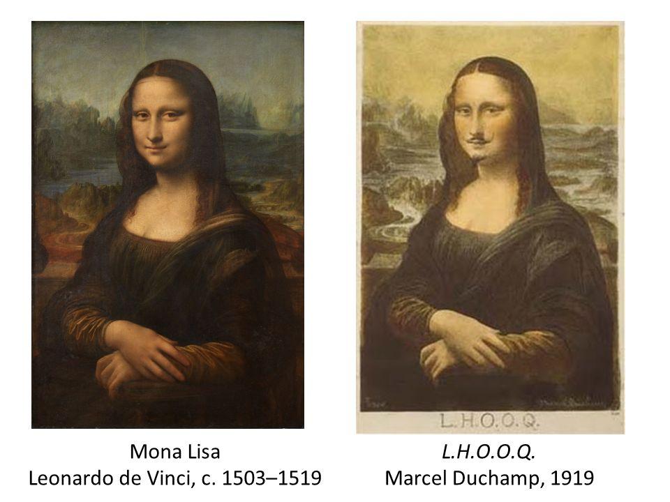 L.H.O.O.Q. Marcel Duchamp, 1919 Mona Lisa Leonardo de Vinci, c. 1503–1519