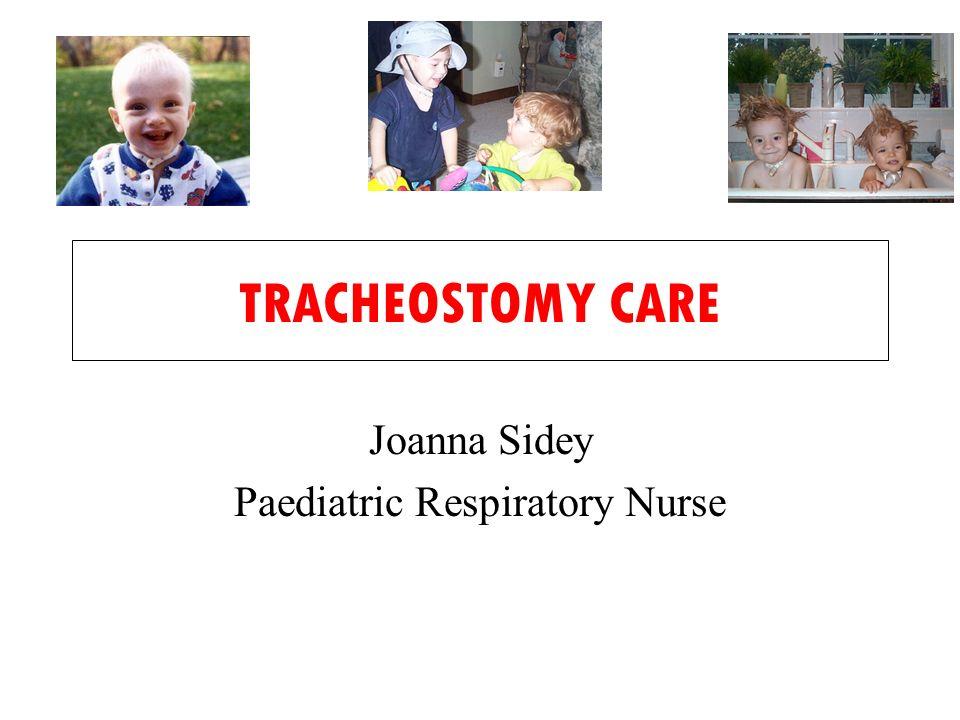 TRACHEOSTOMY CARE Joanna Sidey Paediatric Respiratory Nurse