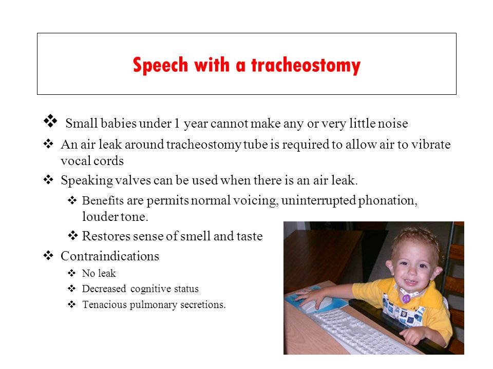 Speech with a tracheostomy Small babies under 1 year cannot make any or very little noise An air leak around tracheostomy tube is required to allow air to vibrate vocal cords Speaking valves can be used when there is an air leak.