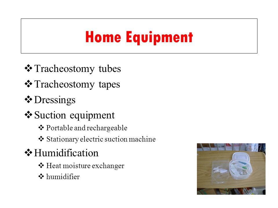 Home Equipment Tracheostomy tubes Tracheostomy tapes Dressings Suction equipment Portable and rechargeable Stationary electric suction machine Humidif