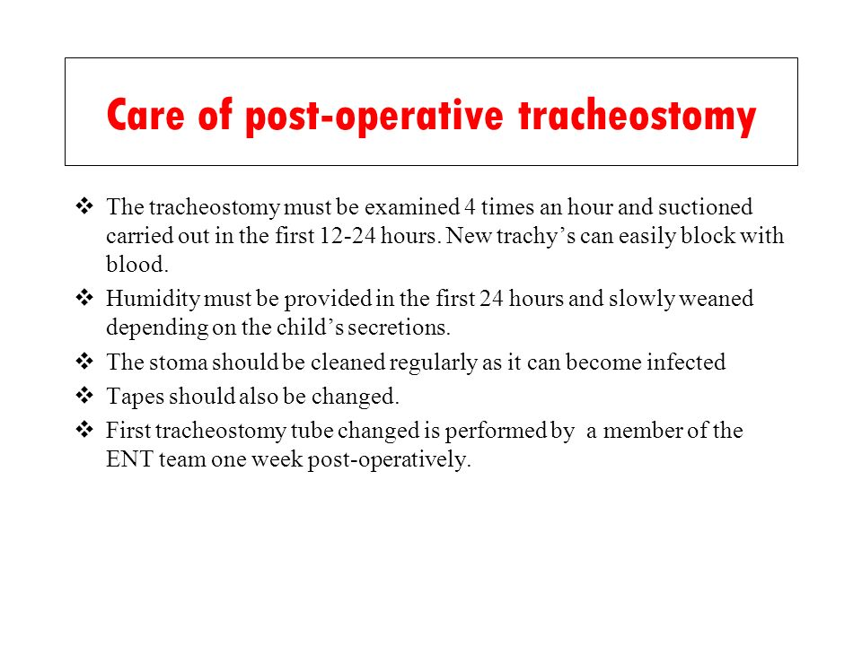 Care of post-operative tracheostomy The tracheostomy must be examined 4 times an hour and suctioned carried out in the first 12-24 hours. New trachys