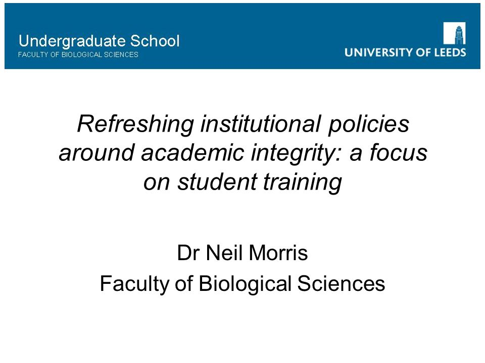 Refreshing institutional policies around academic integrity: a focus on student training Dr Neil Morris Faculty of Biological Sciences