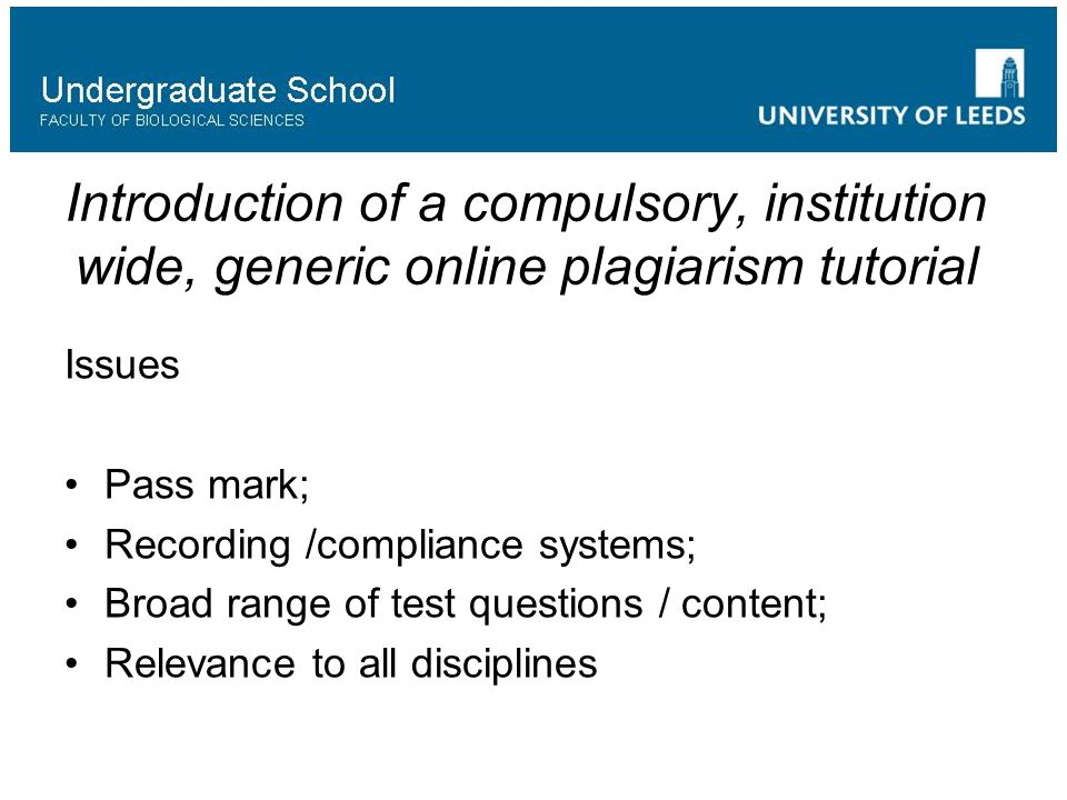 Introduction of a compulsory, institution wide, generic online plagiarism tutorial Issues Pass mark; Recording /compliance systems; Broad range of test questions / content; Relevance to all disciplines