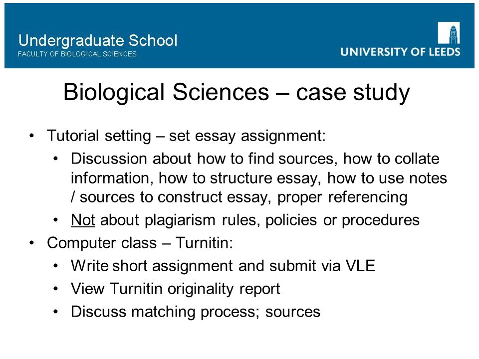 Biological Sciences – case study Tutorial setting – set essay assignment: Discussion about how to find sources, how to collate information, how to structure essay, how to use notes / sources to construct essay, proper referencing Not about plagiarism rules, policies or procedures Computer class – Turnitin: Write short assignment and submit via VLE View Turnitin originality report Discuss matching process; sources