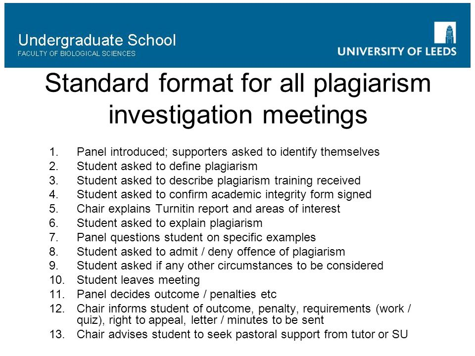 Standard format for all plagiarism investigation meetings 1.Panel introduced; supporters asked to identify themselves 2.Student asked to define plagiarism 3.Student asked to describe plagiarism training received 4.Student asked to confirm academic integrity form signed 5.Chair explains Turnitin report and areas of interest 6.Student asked to explain plagiarism 7.Panel questions student on specific examples 8.Student asked to admit / deny offence of plagiarism 9.Student asked if any other circumstances to be considered 10.Student leaves meeting 11.Panel decides outcome / penalties etc 12.Chair informs student of outcome, penalty, requirements (work / quiz), right to appeal, letter / minutes to be sent 13.Chair advises student to seek pastoral support from tutor or SU