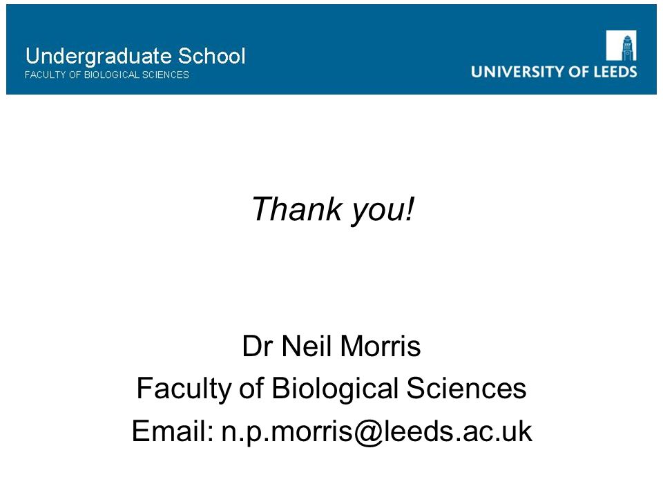 Thank you! Dr Neil Morris Faculty of Biological Sciences