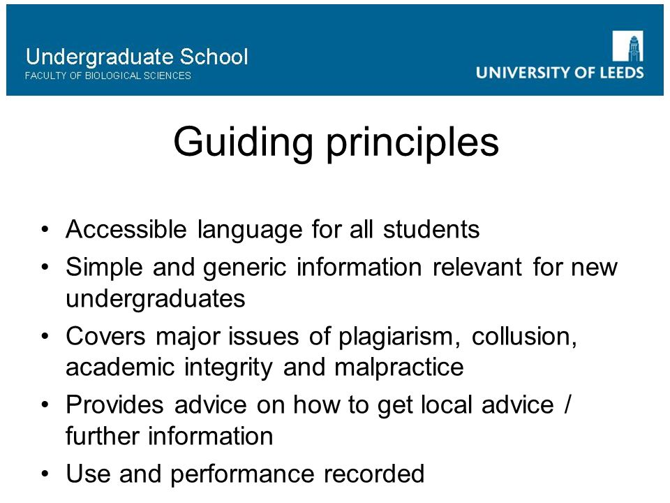 Guiding principles Accessible language for all students Simple and generic information relevant for new undergraduates Covers major issues of plagiarism, collusion, academic integrity and malpractice Provides advice on how to get local advice / further information Use and performance recorded