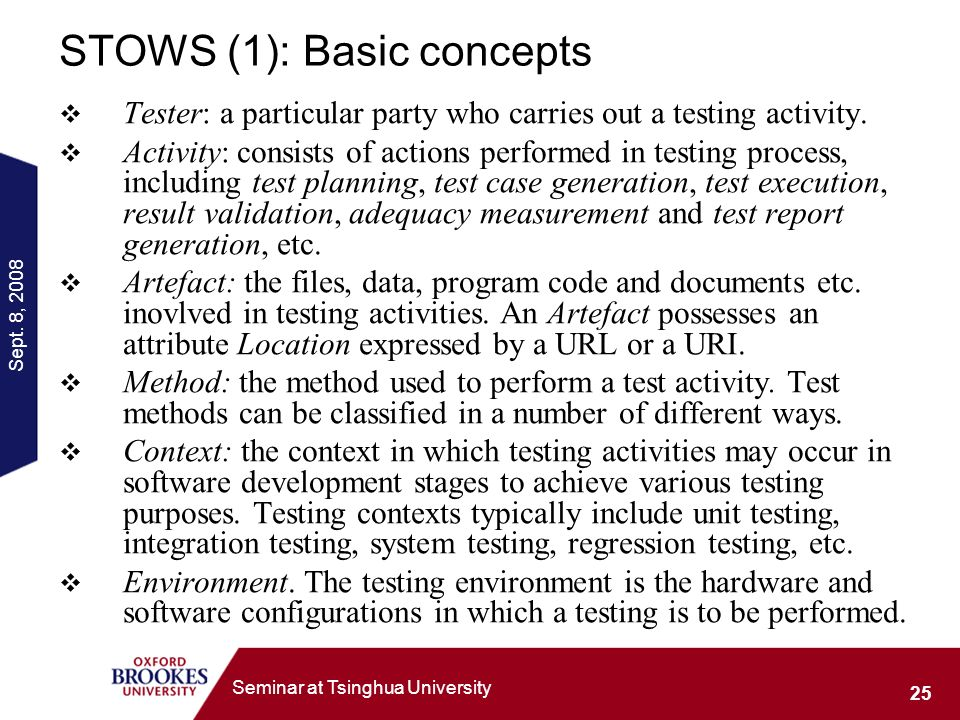 Sept. 8, 2008 25 Seminar at Tsinghua University STOWS (1): Basic concepts Tester: a particular party who carries out a testing activity. Activity: con