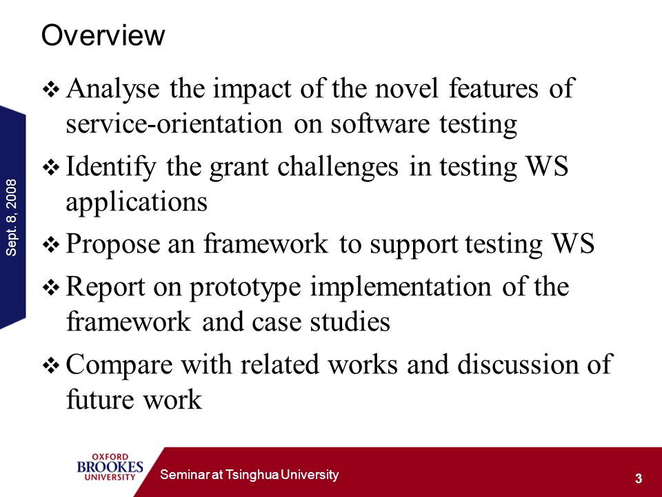 Sept. 8, 2008 3 Seminar at Tsinghua University Overview Analyse the impact of the novel features of service-orientation on software testing Identify t