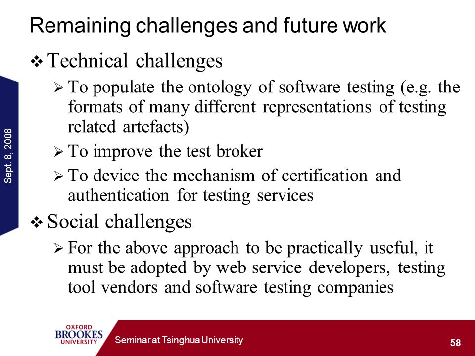 Sept. 8, 2008 58 Seminar at Tsinghua University Remaining challenges and future work Technical challenges To populate the ontology of software testing