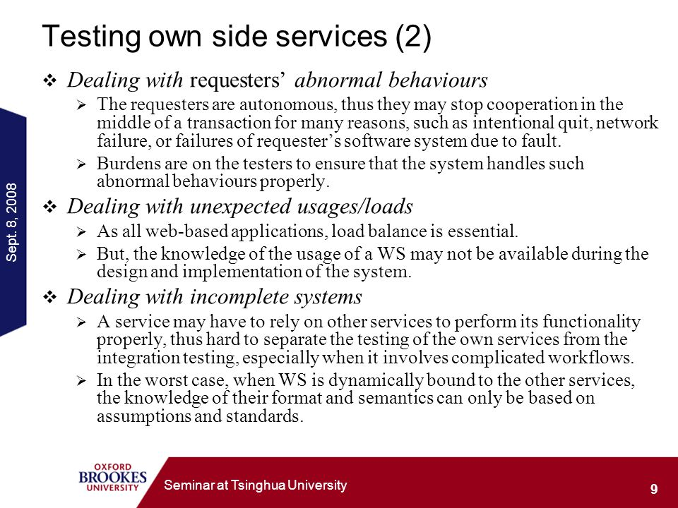 Sept. 8, 2008 9 Seminar at Tsinghua University Testing own side services (2) Dealing with requesters abnormal behaviours The requesters are autonomous