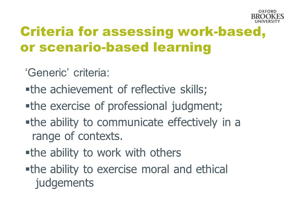 Criteria for assessing work-based, or scenario-based learning Generic criteria: the achievement of reflective skills; the exercise of professional judgment; the ability to communicate effectively in a range of contexts.