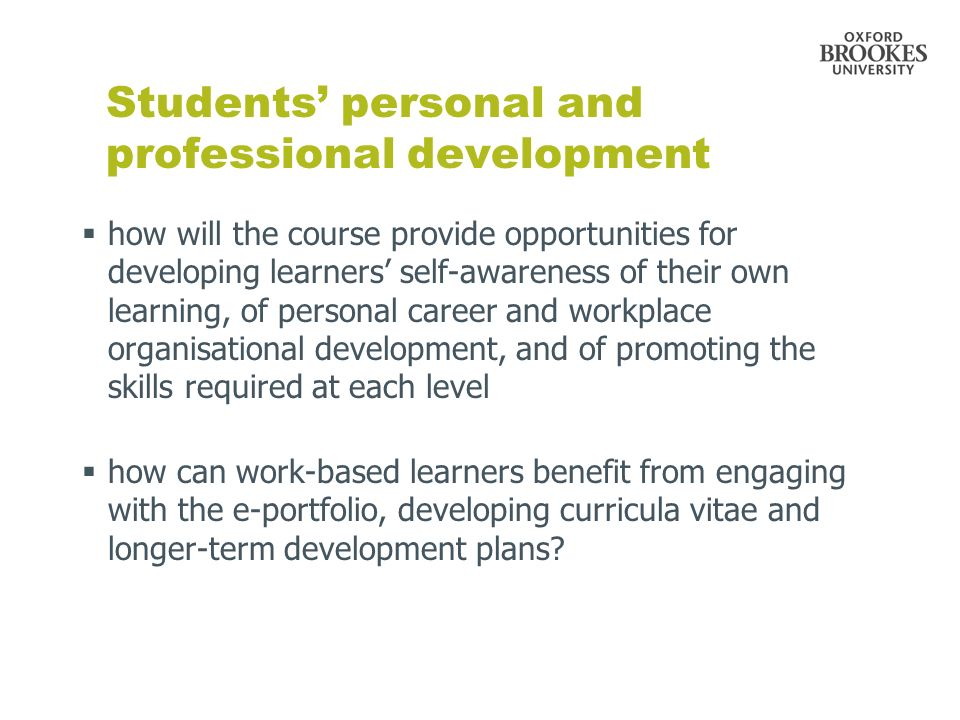 Students personal and professional development how will the course provide opportunities for developing learners self-awareness of their own learning, of personal career and workplace organisational development, and of promoting the skills required at each level how can work-based learners benefit from engaging with the e-portfolio, developing curricula vitae and longer-term development plans