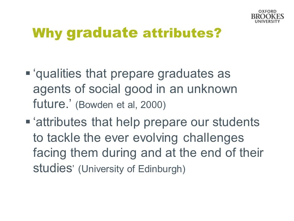 Why graduate attributes? qualities that prepare graduates as agents of social good in an unknown future. (Bowden et al, 2000) attributes that help pre