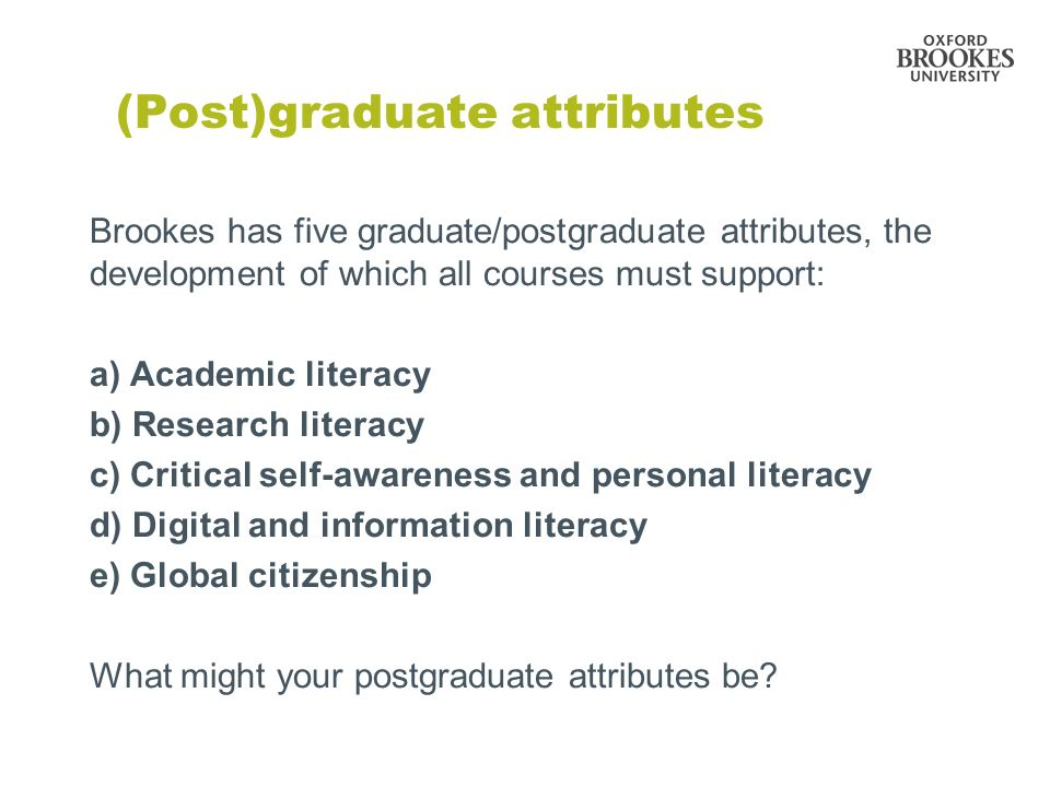 (Post)graduate attributes Brookes has five graduate/postgraduate attributes, the development of which all courses must support: a) Academic literacy b) Research literacy c) Critical self-awareness and personal literacy d) Digital and information literacy e) Global citizenship What might your postgraduate attributes be
