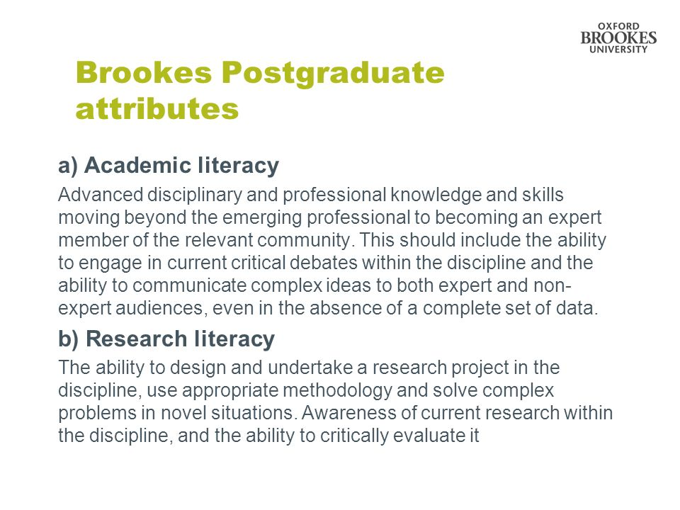 Brookes Postgraduate attributes a) Academic literacy Advanced disciplinary and professional knowledge and skills moving beyond the emerging profession