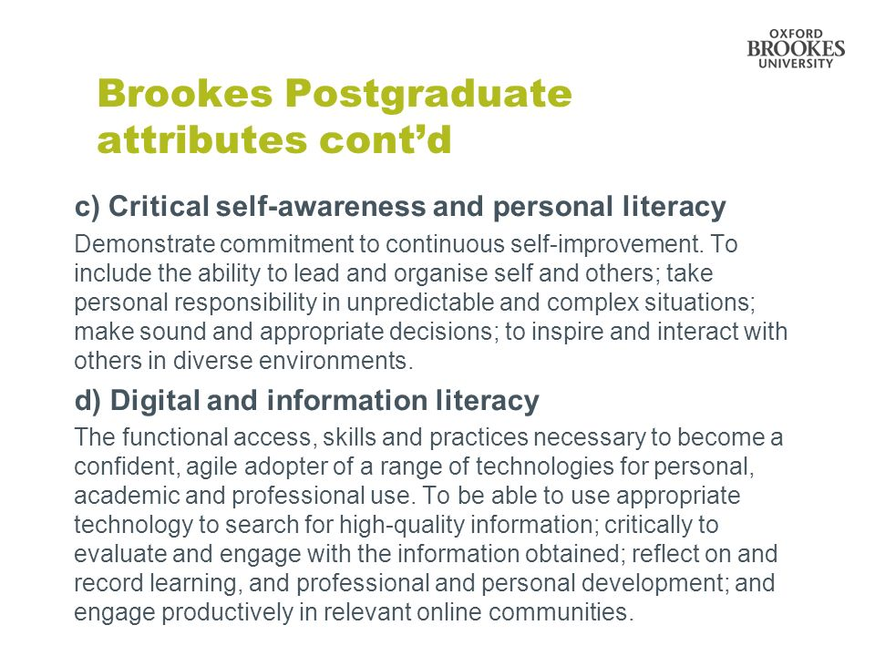 Brookes Postgraduate attributes contd c) Critical self-awareness and personal literacy Demonstrate commitment to continuous self-improvement.