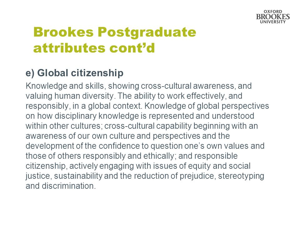 Brookes Postgraduate attributes contd e) Global citizenship Knowledge and skills, showing cross-cultural awareness, and valuing human diversity. The a