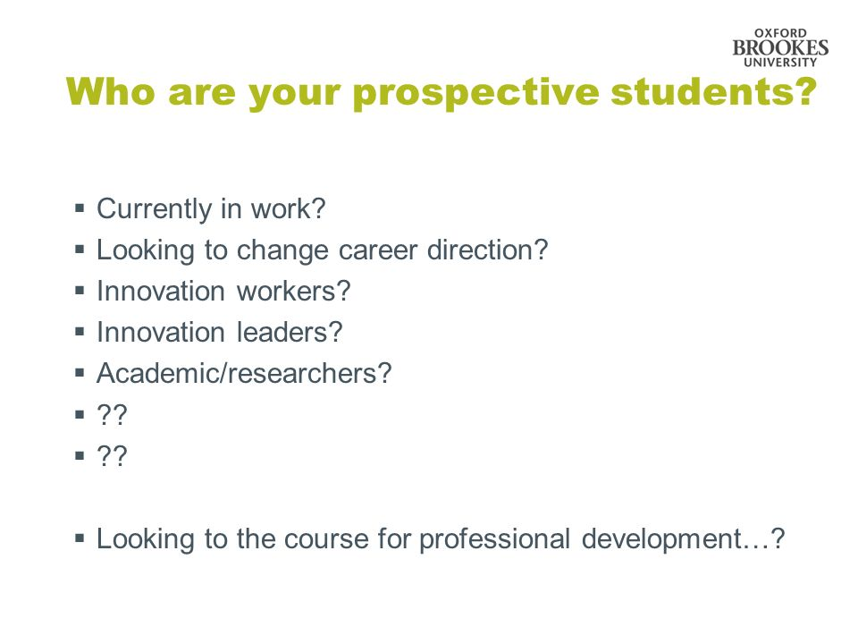 Who are your prospective students? Currently in work? Looking to change career direction? Innovation workers? Innovation leaders? Academic/researchers
