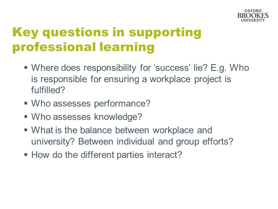 Key questions in supporting professional learning Where does responsibility for success lie? E.g. Who is responsible for ensuring a workplace project