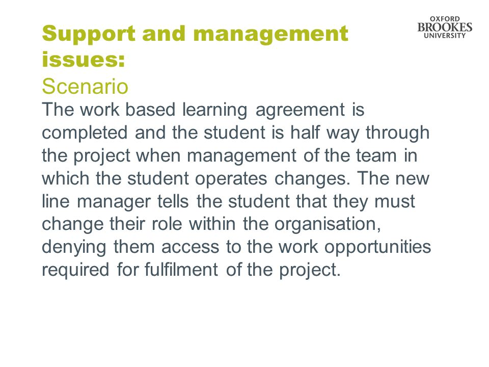Support and management issues: Scenario The work based learning agreement is completed and the student is half way through the project when management