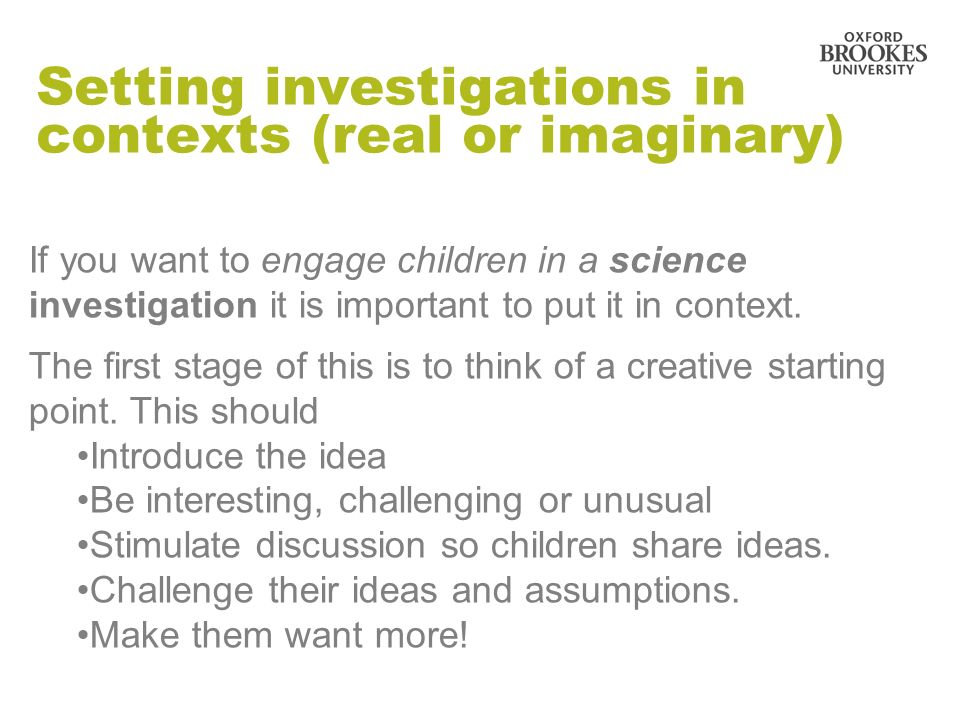 Setting investigations in contexts (real or imaginary) If you want to engage children in a science investigation it is important to put it in context.