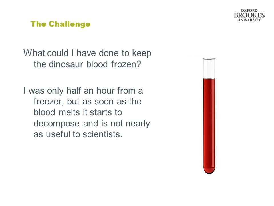 The Challenge What could I have done to keep the dinosaur blood frozen? I was only half an hour from a freezer, but as soon as the blood melts it star
