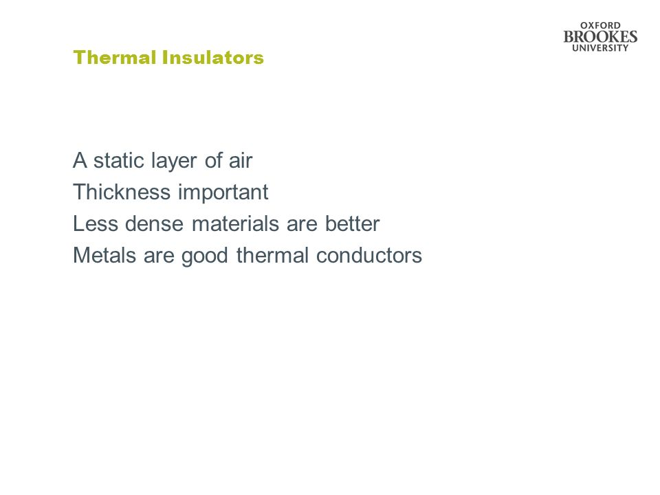 Thermal Insulators A static layer of air Thickness important Less dense materials are better Metals are good thermal conductors